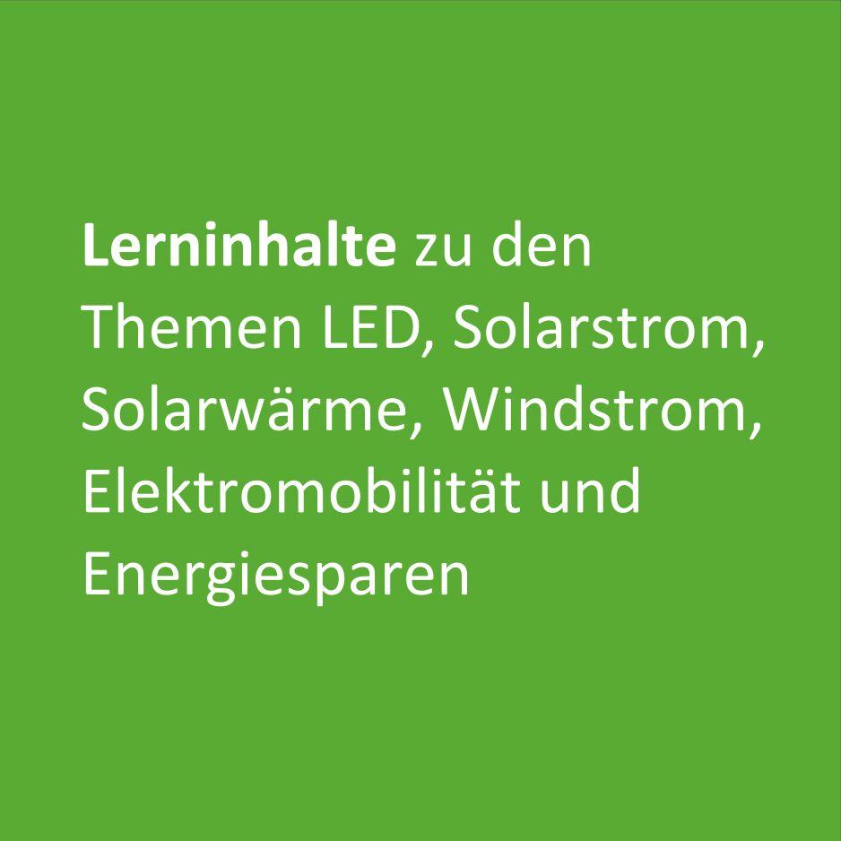 Lerninhalte zu den Themen LED, Solarstrom, Solarwärme, Windstrom, Elektromobilität und Energiesparen