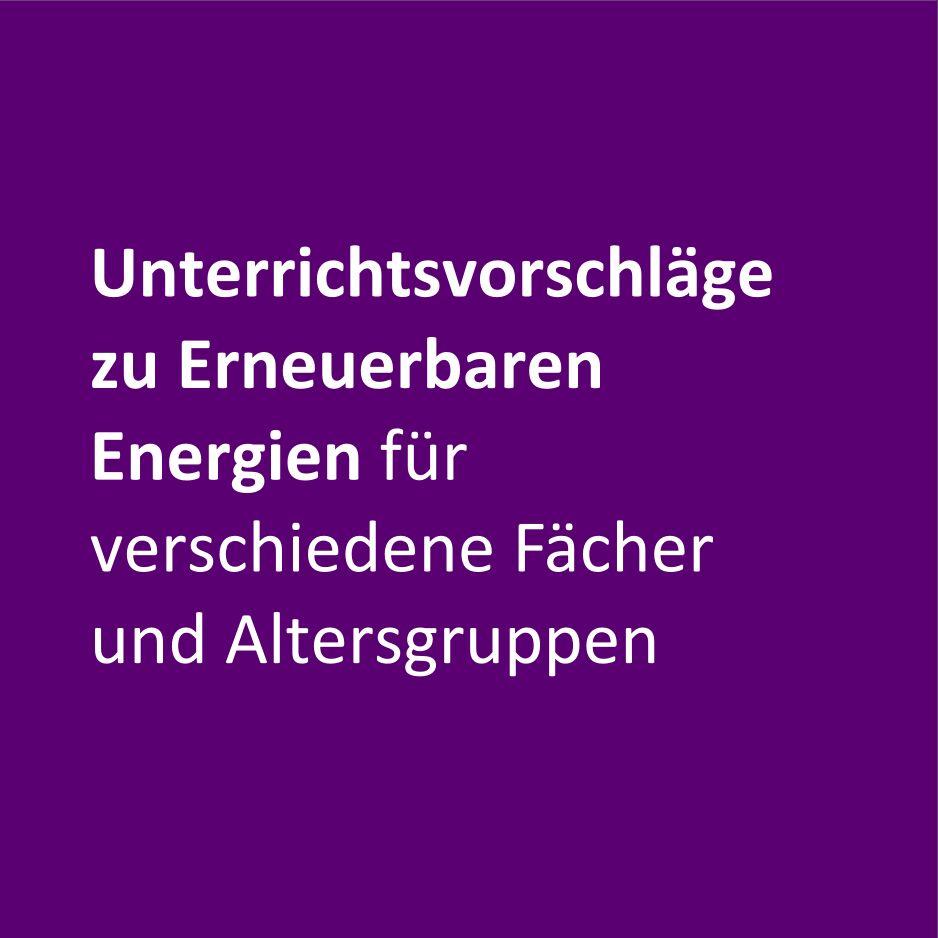 Unterrichtsvorschläge zu Erneuerbaren Energien für verschiedene Fächer und Altersgruppen